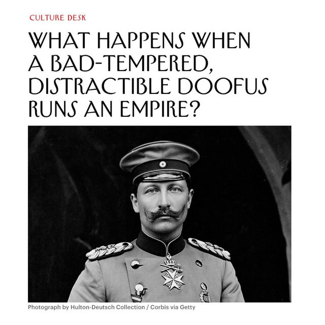 Tap the link in our bio to read about a world leader who viewed other people in instrumental terms, was a compulsive liar, and seemed to have a limited understanding of cause and effect. (We're talking about Kaiser Wilhelm II.)