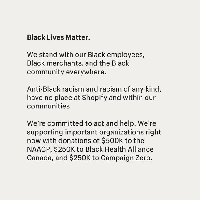 Black Lives Matter. Anti-Black racism has no place at Shopify and no place in the world.  At Shopify, we stand with our Black employees and the Black community to ensure their voices are included, valued, and heard. This is our collective responsibility and one which we take seriously.  For now, as a company, we will be contributing $500k to the naacp_ldf Legal Defence and Educational Fund, $250k to blackhealthcan, and $250k to campaignzero to support the important work these organizations are doing to provide amnesty and safety to those fighting for justice on the front lines in the US and Canada.  #BlackLivesMatter