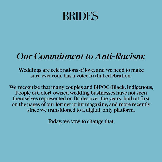 """For too long, we have said that at Brides, """"we're committed to bringing you an inclusive look at the world of weddings, with every type of couple, and every type of celebration,"""" and, for too long, we have fallen short on that promise.  Here you'll find outlined our pledge—a list of actionable items to which we will hold ourselves accountable. We intend to continually revisit and add to these guidelines. We recognize our responsibility as a leader in the weddings space, and we pledge to use the power of our 85+ year legacy to urge the industry to commit to change.  Head to the #linkinbio for more."""