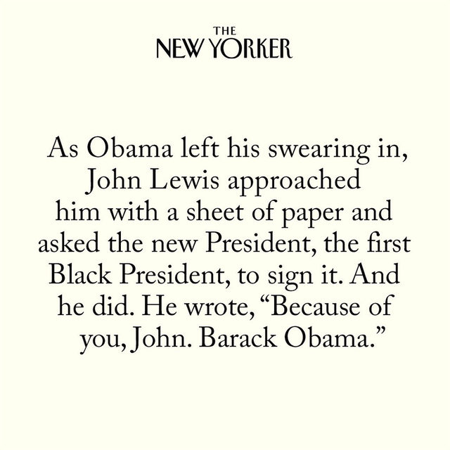 "Before Barack Obama received the oath of office, in 2009, he glanced to his right. He spotted there on the steps, a few feet away, John Lewis. Obama bent to embrace him. ""Congratulations, Mr. President,"" Lewis whispered in his ear. Obama smiled at the sound of that and said, ""Thank you, John. I'll need your prayers."" ""You'll have them, Mr. President. That, and all my support."" At the link in our bio, read David Remnick's 2009 story on the President's hero."