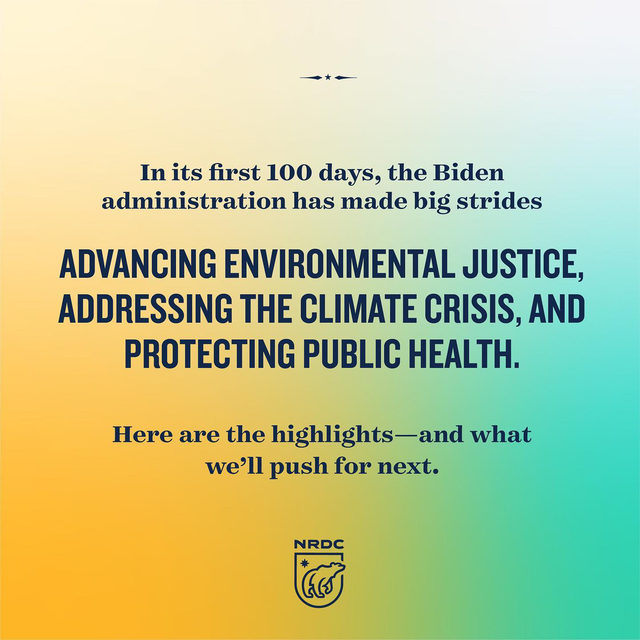 Today marks 100 days since @POTUS Biden was sworn into office and the administration is off to the races. ➡️ From stopping the Keystone XL pipeline to proposing sweeping infrastructure investments, Biden has made critical progress toward fighting the #ClimateCrisis, addressing environmental injustice, and protecting public health. But there's far more work to be done. The next 100 days and beyond will require coordination across the federal government—and close collaboration with a wide range of stakeholders, including frontline communities. Together, we can build on early momentum and ensure that ambitious plans turn into lasting change. 🌎   Follow the 🔗 in bio to pledge your support for NRDC's #ClimateActionPlan and help us jumpstart a new era of powerful climate action!  #100Days #BidenAdministration #BidenAdmin #ClimateAction #ActOnClimate #Biden100Days #KXL #StopPipelines #BidenAction #ClimatePresident #ClimateChange #Environmental Justice #PublicHealth #FederalClimateAction